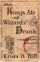 What Kings Ate and Wizards Drank ebook by Krista D. Ball