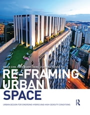 Re-Framing Urban Space - Urban Design for Emerging Hybrid and High-Density Conditions ebook by Im Sik Cho,Chye-Kiang Heng,Zdravko Trivic