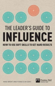 The Leader's Guide to Influence - How to Use Soft Skills to Get Hard Results ebook by Mike Brent,Fiona Dent