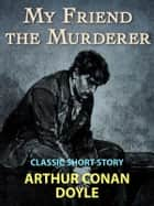 My Friend the Murderer - Classic Short Story ebook by Arthur Conan Doyle