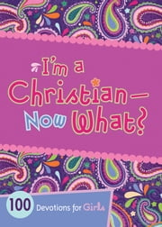 I'm a Christian--Now What? - 100 Devotions for Girls ebook by B&H Kids Editorial Staff,Andrea Denton