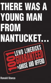 There Was a Young Man from Nantucket - 1,001 Lewd Limericks Guaranteed to Amuse and Offend ebook by Ronald Stanza