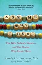 Ask Me Why I Hurt - The Kids Nobody Wants and the Doctor Who Heals Them ebook by Randy Christensen, M.D.