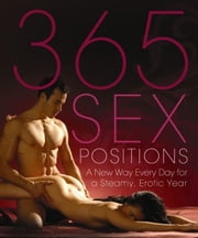 365 Sex Positions - A New Way Every Day for a Steamy, Erotic Year ebook by Lisa Sweet