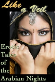 Like a Veil - Erotic Tales of the Arabian Nights ebook by Michelle Labbé,Anya Levin,Angela Goldsberry