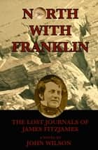 North with Franklin: The Lost Journals of James Fitzjames ebook by John Wilson