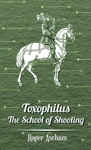 Toxophilus - The School of Shooting (History of Archery Series) ebook by Roger Ascham