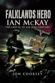 Falklands Hero - Ian Mckay The Last VC of the 20th Century ebook by Cooksey, Jon