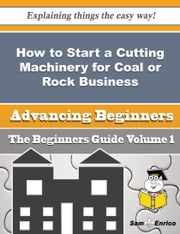 How to Start a Cutting Machinery for Coal or Rock Business (Beginners Guide) ebook by Jeni Pace,Sam Enrico