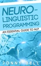 Neuro-Linguistic Programming: An Essential Guide to NLP ebook by Jonny Bell