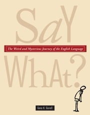 Say What? - The Weird and Mysterious Journey of the English Language ebook by Gena K. Gorrell