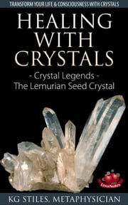 Healing with Crystals - Crystal Legends - The Lemurian Seed Crystals - Energy Healing ebook by KG STILES