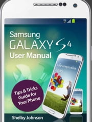 Samsung Galaxy S4 User Manual: Tips & Tricks Guide for Your Phone! ebook by Shelby Johnson