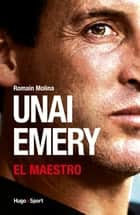 Unai Emery - El Maestro eBook by Romain Molina