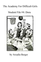 Academy for Difficult Girls Student File #4: Dora ebook by Arcadia Berger