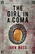The Girl in a Coma ebook by John Moss
