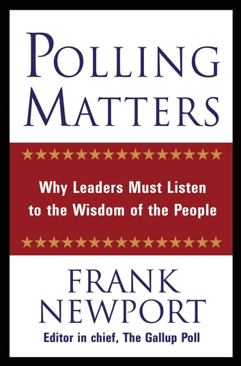 Polling Matters - Why Leaders Must Listen to the Wisdom of the People ebook by Frank Newport