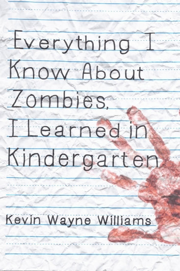 Everything I Know About Zombies, I Learned in Kindergarten e-kirjat by Kevin Wayne Williams