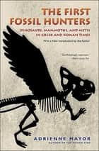 The First Fossil Hunters - Dinosaurs, Mammoths, and Myth in Greek and Roman Times ebook by Adrienne Mayor