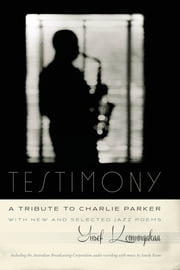 Testimony, A Tribute to Charlie Parker - With New and Selected Jazz Poems ebook by Yusef Komunyakaa,Sandy Evans,Christopher Williams,Miriam Zolin,Sascha Feinstein,Paul Grabowsky