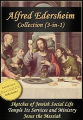 The ALFRED EDERSHEIM Collection, 3-in-1 (Illustrated). Sketches of Jewish Social Life, Temple Its Ministry and Services, Jesus the Messiah ebook by Alfred Edersheim
