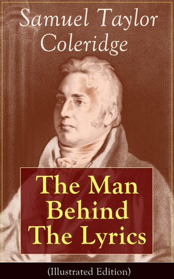 Samuel Taylor Coleridge: The Man Behind The Lyrics (Illustrated Edition) - Autobiographical Works (Memoirs, Complete Letters, Literary Introspection, Thoughts and Notes on Poetry); Including Extensive Biographies and Studies on S. T. Coleridge ebook by Samuel Taylor Coleridge,May Byron,William Hazlitt,James Gillman