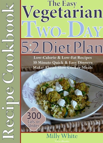 The Easy Vegetarian Two-Day 5:2 Diet Plan Recipe Cookbook All 300 Calories & Under, Low-Calorie & Low-Fat Recipes, Make-Ahead Slow Cooker Meals, 30 Minute Quick & Easy Dinners - Two-Day 5:2 Diet Plan, #1 ebook by Milly White