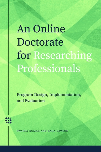 An Online Doctorate for Researching Professionals - Program Design, Implementation, and Evaluation ebook by Swapna Kumar,Kara Dawson