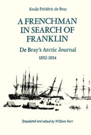 A Frenchman in Search of Franklin - De Bray's Arctic Journal, 1852-54 ebook by Emile Frederic de Bray,William Barr