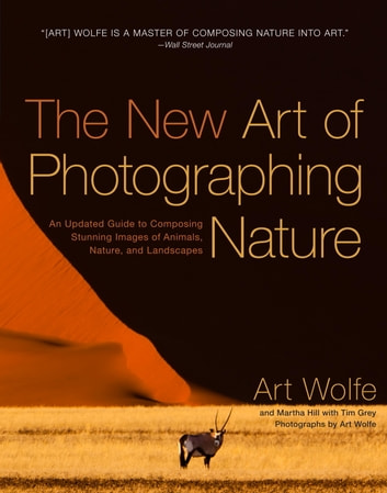 The New Art of Photographing Nature - An Updated Guide to Composing Stunning Images of Animals, Nature, and Landscapes ebook by Art Wolfe,Martha Hill