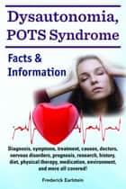 Dysautonomia, POTS Syndrome. Diagnosis, symptoms, treatment, causes, doctors, nervous disorders, prognosis, research, history, diet, physical therapy, medication, environment, and more all covered! Facts & Information ebook by Frederick Earlstein