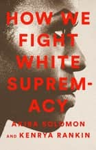 How We Fight White Supremacy - A Field Guide to Black Resistance ebook by Akiba Solomon, Kenrya Rankin