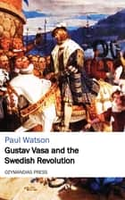 Gustav Vasa and the Swedish Revolution ebook by Paul Watson