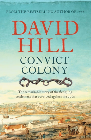 Convict Colony - The remarkable story of the fledgling settlement that survived against the odds ebook by David Hill