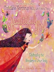 Beautiful Girl - Celebrating the Wonders of Your Body ebook by Christiane Northrup, M.D.