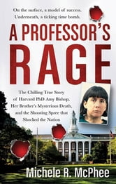 A Professor's Rage - The Chilling True Story of Harvard PhD Amy Bishop, her Brother's Mysterious Death, and the Shooting Spree that Shocked the Nation ebook by Michele R. McPhee