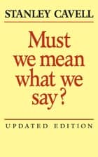 Must We Mean What We Say? - A Book of Essays ebook by Stanley Cavell