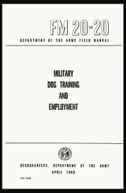 Military Dog Training and Employment - Field Manual FM 20-20 ebook by U.S. Army