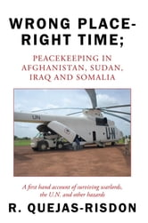 Wrong Place-Right Time Peacekeeping in Afghanistan, Sudan, Iraq and Somalia - A first hand account of surviving warlords, the U.N. and other hazards ebook by R. Quejas-Risdon