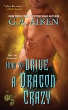 How to Drive a Dragon Crazy ebook by G.A. Aiken