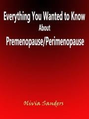 Everything You Wanted to Know About Premenopause/Perimenopause ebook by Olivia Sanders