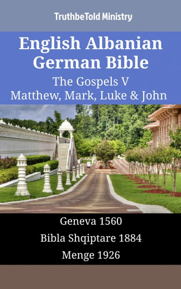 English Albanian German Bible - The Gospels V - Matthew, Mark, Luke & John - Geneva 1560 - Bibla Shqiptare 1884 - Menge 1926 ebook by TruthBeTold Ministry