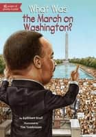 What Was the March on Washington? ebook by Kathleen Krull, Tim Tomkinson, Who HQ