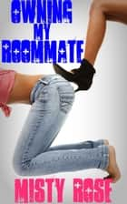 Owning My Roommate ebook by Misty Rose