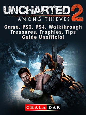 Uncharted 2 Among Thieves Game, PS3, PS4, Walkthrough, Treasures, Trophies, Tips, Guide Unofficial ebook by Chala Dar