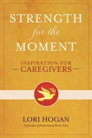 Strength for the Moment - Inspiration for Caregivers ebook by Lori Hogan