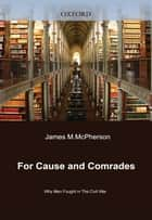 For Cause And Comrades : Why Men Fought In The Civil War eBook by James M. McPherson