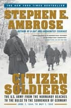 Citizen Soldiers - The U S Army from the Normandy Beaches to the Bulg ebook by Stephen E. Ambrose