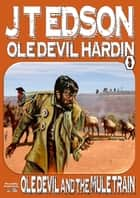 Ole Devil Hardin 3: Ole Devil and the Mule Train ebook by J.T. Edson