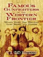 Famous Gunfighters of the Western Frontier: Wyatt Earp, Doc Holliday, Luke Short and Others ebook by W. B. (Bat) Masterson